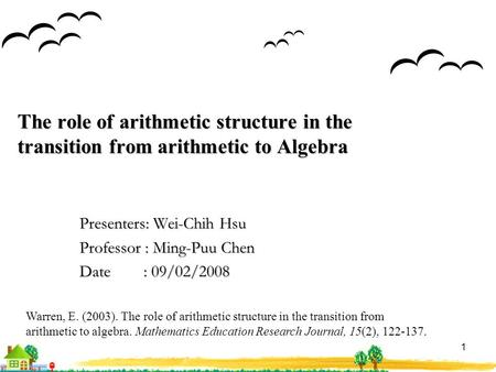 1 The role of arithmetic structure in the transition from arithmetic to Algebra Presenters: Wei-Chih Hsu Professor : Ming-Puu Chen Date : 09/02/2008 Warren,