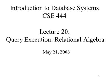 1 Introduction to Database Systems CSE 444 Lecture 20: Query Execution: Relational Algebra May 21, 2008.