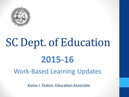 SC Dept. of Education 2015-16 Work-Based Learning Updates Kama J. Staton, Education Associate.