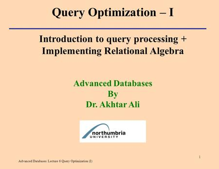 Advanced Databases: Lecture 6 Query Optimization (I) 1 Introduction to query processing + Implementing Relational Algebra Advanced Databases By Dr. Akhtar.