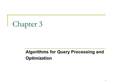 1 Chapter 3 Algorithms for Query Processing and Optimization.