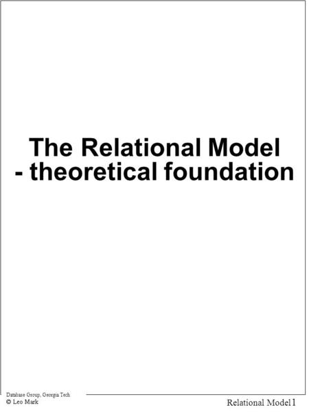 Database Group, Georgia Tech 1 Relational Model The Relational Model - theoretical foundation.