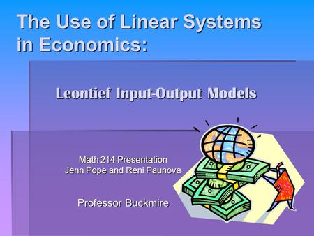 The Use of Linear Systems in Economics: The Use of Linear Systems in Economics: Math 214 Presentation Jenn Pope and Reni Paunova Professor Buckmire Leontief.