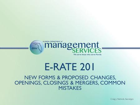 Craig J. Nichols, Secretary E-RATE 201 NEW FORMS & PROPOSED CHANGES, OPENINGS, CLOSINGS & MERGERS, COMMON MISTAKES 1.