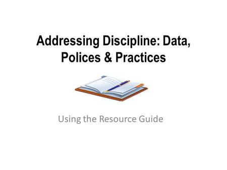 Addressing Discipline: Data, Polices & Practices Using the Resource Guide.
