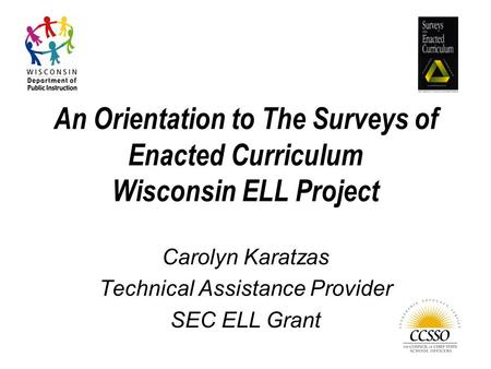 An Orientation to The Surveys of Enacted Curriculum Wisconsin ELL Project Carolyn Karatzas Technical Assistance Provider SEC ELL Grant.