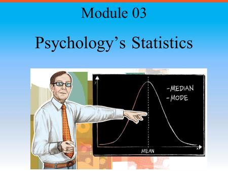 Psychology's Statistics Module 03. Module Overview Frequency Distributions Measures of Central Tendency Measures of Variation Normal Distribution Comparative.