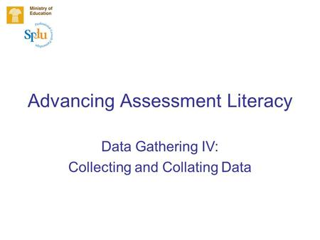 Advancing Assessment Literacy Data Gathering IV: Collecting and Collating Data.