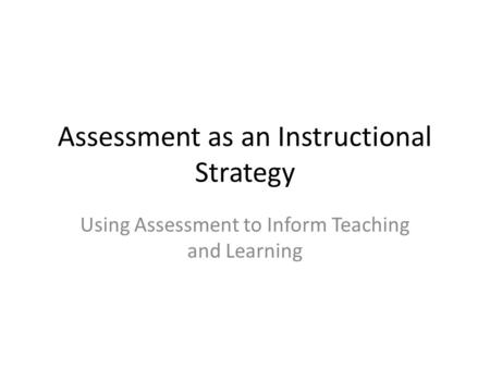 Assessment as an Instructional Strategy Using Assessment to Inform Teaching and Learning.