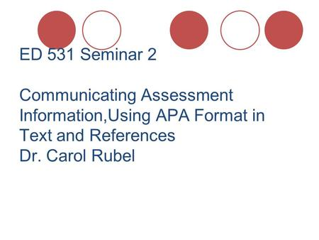 ED 531 Seminar 2 Communicating Assessment Information,Using APA Format in Text and References Dr. Carol Rubel.
