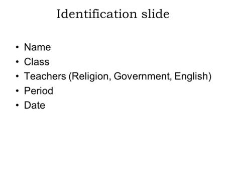 Identification slide Name Class Teachers (Religion, Government, English) Period Date.