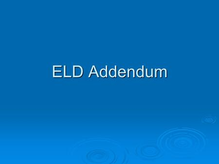 ELD Addendum. Purpose of ELD Addendum With parents…  Share student's current level of language proficiency and progress in acquiring English  Provide.