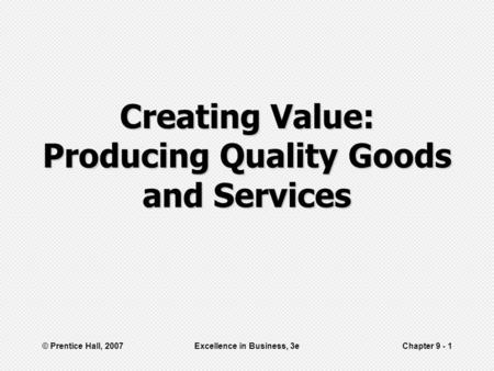 © Prentice Hall, 2007Excellence in Business, 3eChapter 9 - 1 Creating Value: Producing Quality Goods and Services.