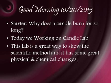 Good Morning 10/20/2015 Starter: Why does a candle burn for so long? Today we Working on Candle Lab This lab is a great way to show the scientific method.