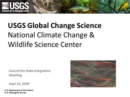 USGS Global Change Science National Climate Change & Wildlife Science Center Council for Data Integration Meeting Sept 16, 2009 U.S. Department of the.
