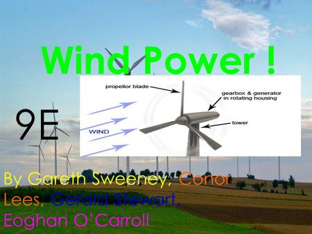 Wind Power ! By Gareth Sweeney, Conor Lees, Gerald Stewart, Eoghan O'Carroll 9E.