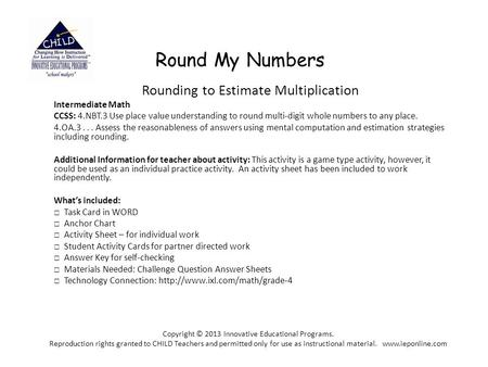 Round My Numbers Rounding to Estimate Multiplication Intermediate Math CCSS: 4.NBT.3 Use place value understanding to round multi-digit whole numbers to.