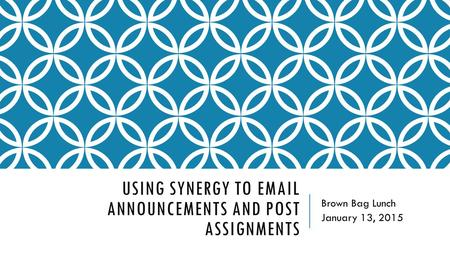 USING SYNERGY TO EMAIL ANNOUNCEMENTS AND POST ASSIGNMENTS Brown Bag Lunch January 13, 2015.