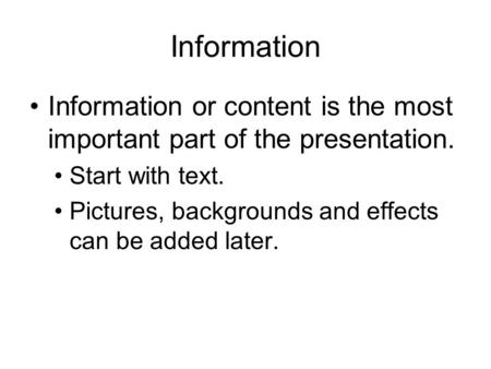 Information Information or content is the most important part of the presentation. Start with text. Pictures, backgrounds and effects can be added later.