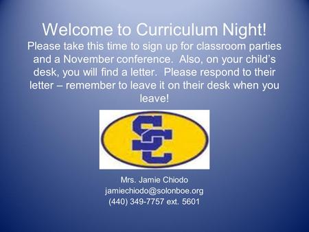 Welcome to Curriculum Night! Please take this time to sign up for classroom parties and a November conference. Also, on your child's desk, you will find.