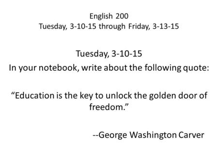 "English 200 Tuesday, 3-10-15 through Friday, 3-13-15 Tuesday, 3-10-15 In your notebook, write about the following quote: ""Education is the key to unlock."