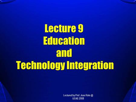 Lecture 9 Education and Technology Integration Lectured by Prof. Jese UEAB 2008.
