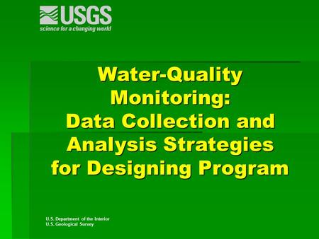 U.S. Department of the Interior U.S. Geological Survey Water-Quality Monitoring: Data Collection and Analysis Strategies for Designing Program.