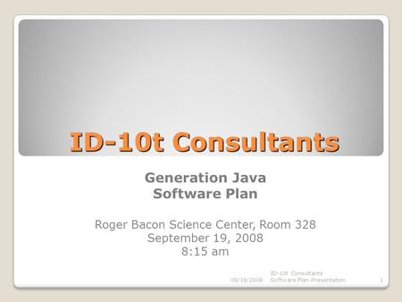 ID-10t Consultants Generation Java Software Plan Roger Bacon Science Center, Room 328 September 19, 2008 8:15 am 09/19/20081 ID-10t Consultants Software.