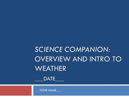 SCIENCE COMPANION: OVERVIEW AND INTRO TO WEATHER ___DATE___ ___YOUR NAME___.