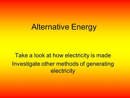 Alternative Energy Take a look at how electricity is made Investigate other methods of generating electricity.