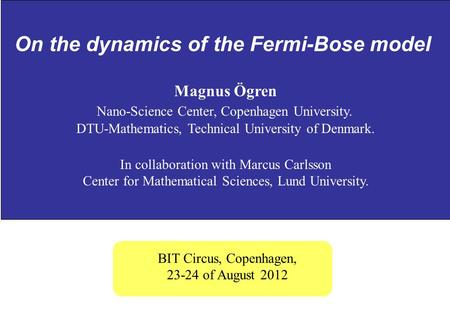 On the dynamics of the Fermi-Bose model Magnus Ögren Nano-Science Center, Copenhagen University. DTU-Mathematics, Technical University of Denmark. In collaboration.