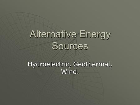 Alternative Energy Sources Hydroelectric, Geothermal, Wind.