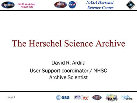 NHSC Workshop August 2013 NASA Herschel Science Center - page 1 PACS David R. Ardila User Support coordinator / NHSC Archive Scientist The Herschel Science.