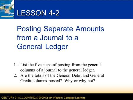 CENTURY 21 ACCOUNTING © 2009 South-Western, Cengage Learning LESSON 4-2 Posting Separate Amounts from a Journal to a General Ledger 1.List the five steps.