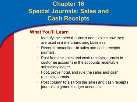 0 Glencoe Accounting Unit 4 Chapter 16 Copyright © by The McGraw-Hill Companies, Inc. All rights reserved. Chapter 16 Special Journals: Sales and Cash.