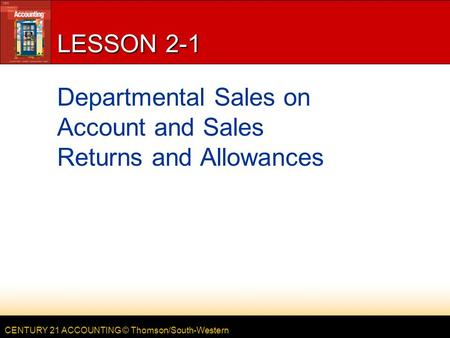 CENTURY 21 ACCOUNTING © Thomson/South-Western LESSON 2-1 Departmental Sales on Account and Sales Returns and Allowances.
