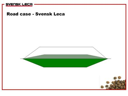 "Road case - Svensk Leca. Introduction q The Swedish National Road Authority (""Vägverket"") has performed LCA of three alternative light weight materials."