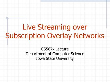 Live Streaming over Subscription Overlay Networks CS587x Lecture Department of Computer Science Iowa State University.