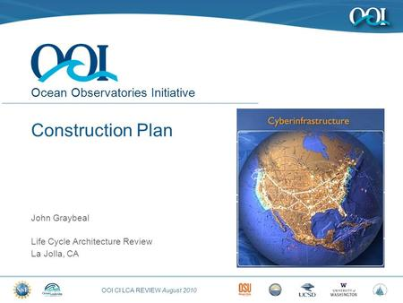 OOI CI LCA REVIEW August 2010 Ocean Observatories Initiative Construction Plan John Graybeal Life Cycle Architecture Review La Jolla, CA.