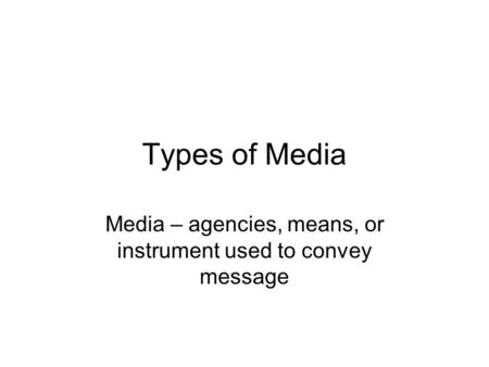 Types of Media Media – agencies, means, or instrument used to convey message.