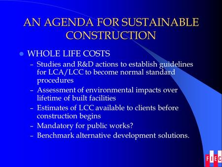 AN AGENDA FOR SUSTAINABLE CONSTRUCTION WHOLE LIFE COSTS – Studies and R&D actions to establish guidelines for LCA/LCC to become normal standard procedures.