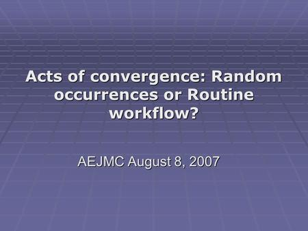 Acts of convergence: Random occurrences or Routine workflow? AEJMC August 8, 2007.