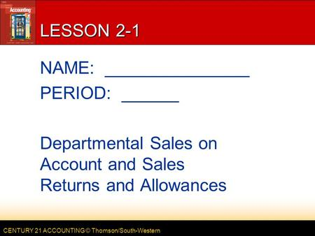 CENTURY 21 ACCOUNTING © Thomson/South-Western LESSON 2-1 NAME: _______________ PERIOD: ______ Departmental Sales on Account and Sales Returns and Allowances.