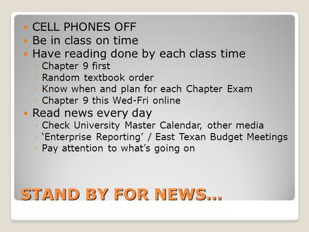 STAND BY FOR NEWS… CELL PHONES OFF Be in class on time Have reading done by each class time ◦Chapter 9 first ◦Random textbook order ◦Know when and plan.