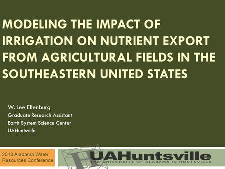 MODELING THE IMPACT OF IRRIGATION ON NUTRIENT EXPORT FROM AGRICULTURAL FIELDS IN THE SOUTHEASTERN UNITED STATES W. Lee Ellenburg Graduate Research Assistant.