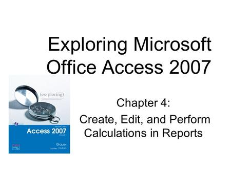 Chapter 4: Create, Edit, and Perform Calculations in Reports Exploring Microsoft Office Access 2007.