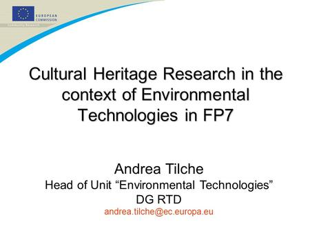 "Cultural Heritage Research in the context of Environmental Technologies in FP7 Andrea Tilche Head of Unit ""Environmental Technologies"" DG RTD"