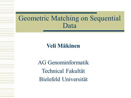 Geometric Matching on Sequential Data Veli Mäkinen AG Genominformatik Technical Fakultät Bielefeld Universität.