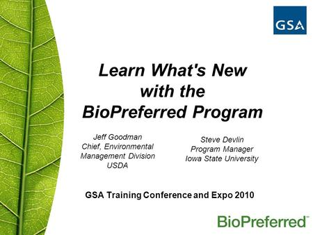 GSA Training Conference and Expo 2010 Learn What's New with the BioPreferred Program Jeff Goodman Chief, Environmental Management Division USDA Steve Devlin.