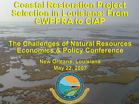 Coastal Restoration Project Selection in Louisiana: From CWPPRA to CIAP The Challenges of Natural Resources Economics & Policy Conference New Orleans,